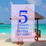 5 Website untuk Booking Hotel Murah