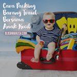 Cara Mudah Packing Barang Untuk Travel Bersama Anak Kecil
